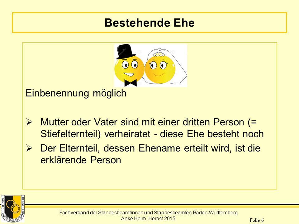 Fachverband der Standesbeamtinnen und Standesbeamten Baden-Württemberg Anke Heim, Herbst 2015 Folie 6 Bestehende Ehe Einbenennung möglich  Mutter ode