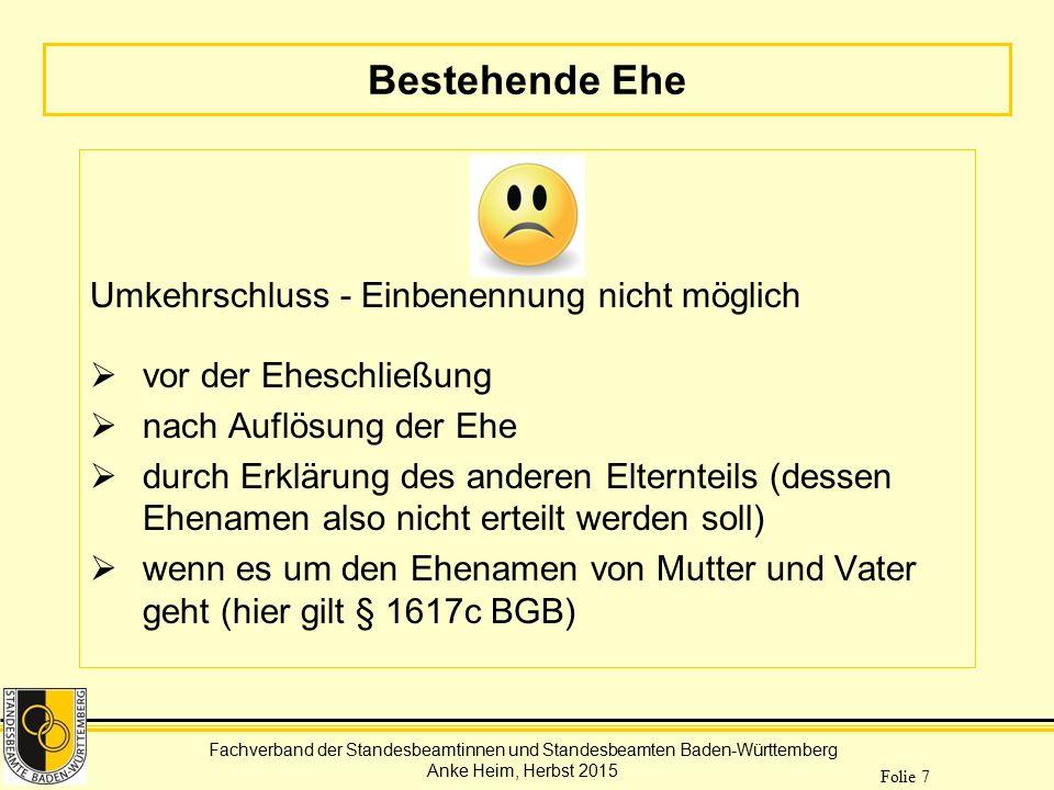 Fachverband der Standesbeamtinnen und Standesbeamten Baden-Württemberg Anke Heim, Herbst 2015 Folie 7 Bestehende Ehe Umkehrschluss - Einbenennung nich