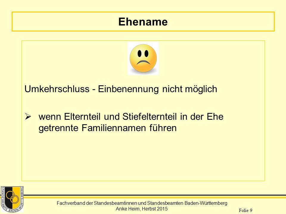 Fachverband der Standesbeamtinnen und Standesbeamten Baden-Württemberg Anke Heim, Herbst 2015 Folie 9 Ehename Umkehrschluss - Einbenennung nicht mögli