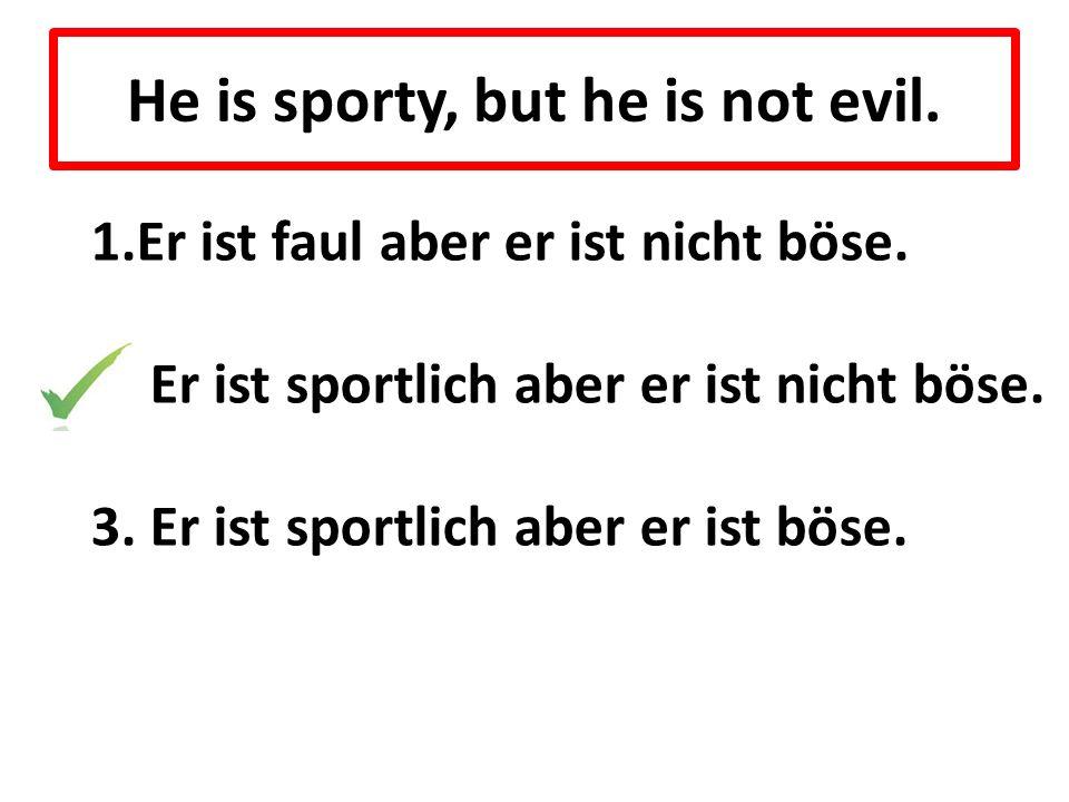 He is sporty, but he is not evil. 1.Er ist faul aber er ist nicht böse. 2. Er ist sportlich aber er ist nicht böse. 3. Er ist sportlich aber er ist bö