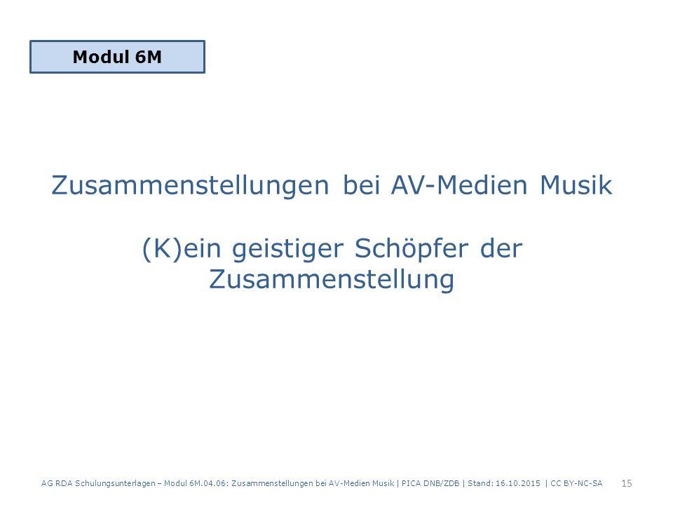 Zusammenstellungen bei AV-Medien Musik (K)ein geistiger Schöpfer der Zusammenstellung Modul 6M 15 AG RDA Schulungsunterlagen – Modul 6M.04.06: Zusammenstellungen bei AV-Medien Musik | PICA DNB/ZDB | Stand: 16.10.2015 | CC BY-NC-SA
