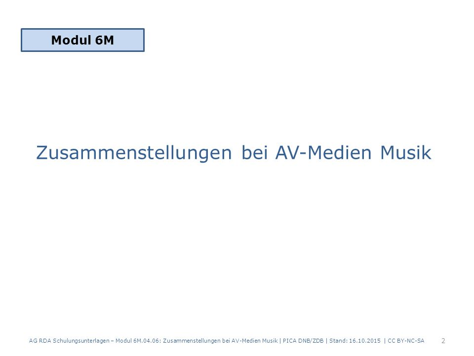Zusammenstellungen bei AV-Medien Musik Modul 6M 2 AG RDA Schulungsunterlagen – Modul 6M.04.06: Zusammenstellungen bei AV-Medien Musik | PICA DNB/ZDB | Stand: 16.10.2015 | CC BY-NC-SA