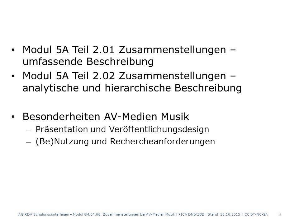 Modul 5A Teil 2.01 Zusammenstellungen – umfassende Beschreibung Modul 5A Teil 2.02 Zusammenstellungen – analytische und hierarchische Beschreibung Besonderheiten AV-Medien Musik – Präsentation und Veröffentlichungsdesign – (Be)Nutzung und Rechercheanforderungen AG RDA Schulungsunterlagen – Modul 6M.04.06: Zusammenstellungen bei AV-Medien Musik | PICA DNB/ZDB | Stand: 16.10.2015 | CC BY-NC-SA 3