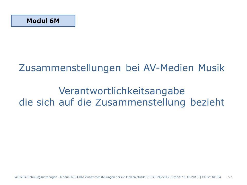 Zusammenstellungen bei AV-Medien Musik Verantwortlichkeitsangabe die sich auf die Zusammenstellung bezieht Modul 6M 52 AG RDA Schulungsunterlagen – Modul 6M.04.06: Zusammenstellungen bei AV-Medien Musik | PICA DNB/ZDB | Stand: 16.10.2015 | CC BY-NC-SA