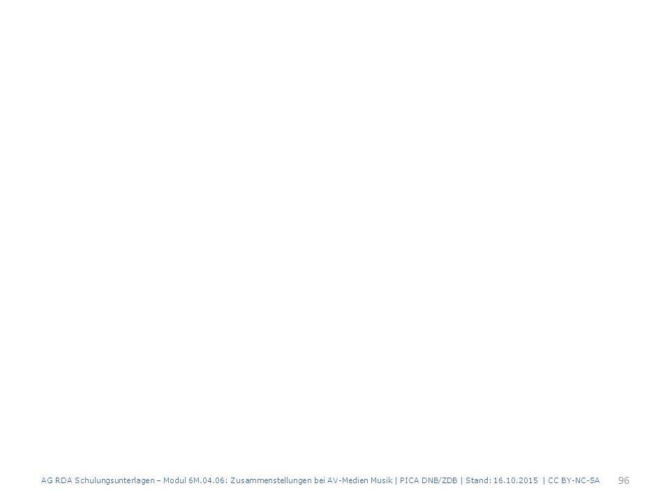 AG RDA Schulungsunterlagen – Modul 6M.04.06: Zusammenstellungen bei AV-Medien Musik | PICA DNB/ZDB | Stand: 16.10.2015 | CC BY-NC-SA 96