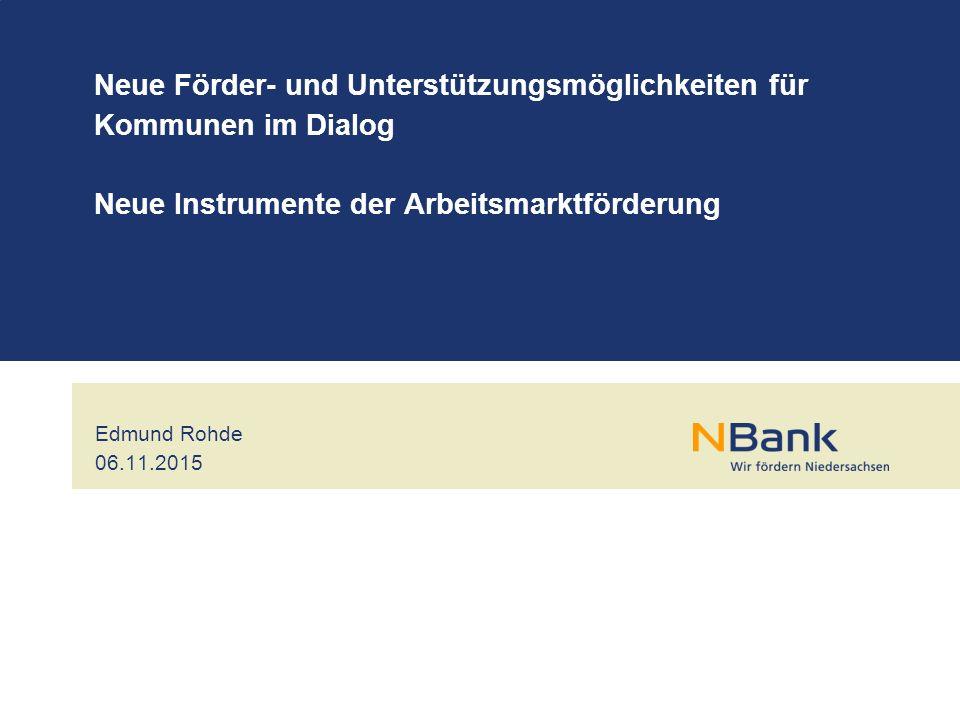 Edmund Rohde 06.11.2015 Neue Förder- und Unterstützungsmöglichkeiten für Kommunen im Dialog Neue Instrumente der Arbeitsmarktförderung