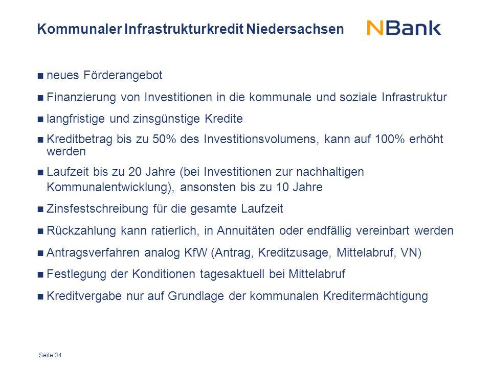 Seite 34 Kommunaler Infrastrukturkredit Niedersachsen neues Förderangebot Finanzierung von Investitionen in die kommunale und soziale Infrastruktur langfristige und zinsgünstige Kredite Kreditbetrag bis zu 50% des Investitionsvolumens, kann auf 100% erhöht werden Laufzeit bis zu 20 Jahre (bei Investitionen zur nachhaltigen Kommunalentwicklung), ansonsten bis zu 10 Jahre Zinsfestschreibung für die gesamte Laufzeit Rückzahlung kann ratierlich, in Annuitäten oder endfällig vereinbart werden Antragsverfahren analog KfW (Antrag, Kreditzusage, Mittelabruf, VN) Festlegung der Konditionen tagesaktuell bei Mittelabruf Kreditvergabe nur auf Grundlage der kommunalen Kreditermächtigung