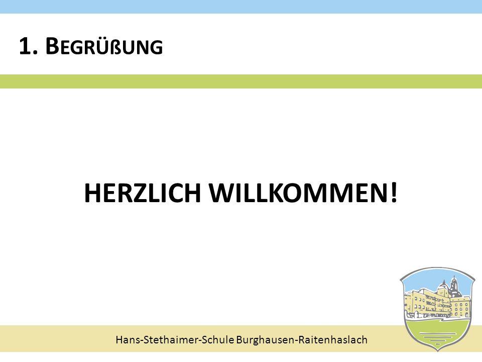 Hans-Stethaimer-Schule Burghausen-Raitenhaslach HERZLICH WILLKOMMEN! 1. B EGRÜßUNG
