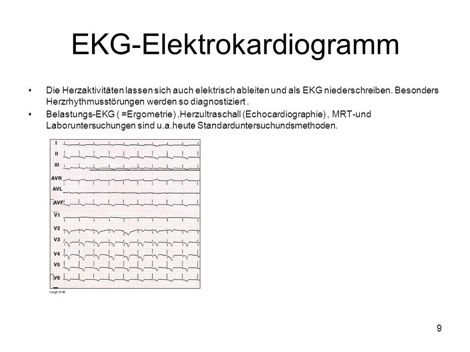9 EKG-Elektrokardiogramm Die Herzaktivitäten lassen sich auch elektrisch ableiten und als EKG niederschreiben. Besonders Herzrhythmusstörungen werden