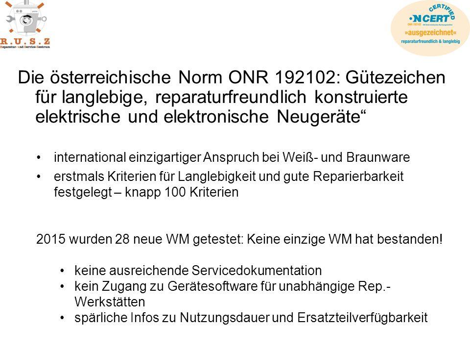 Die österreichische Norm ONR 192102: Gütezeichen für langlebige, reparaturfreundlich konstruierte elektrische und elektronische Neugeräte international einzigartiger Anspruch bei Weiß- und Braunware erstmals Kriterien für Langlebigkeit und gute Reparierbarkeit festgelegt – knapp 100 Kriterien 2015 wurden 28 neue WM getestet: Keine einzige WM hat bestanden.