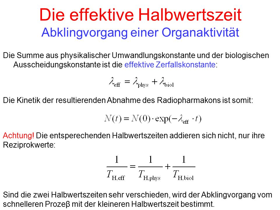 Die effektive Halbwertszeit Abklingvorgang einer Organaktivität Die Summe aus physikalischer Umwandlungskonstante und der biologischen Ausscheidungsko