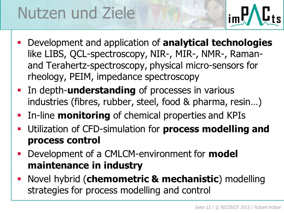 Seite 12 / © RECENDT 2015 / Robert Holzer Nutzen und Ziele  Development and application of analytical technologies like LIBS, QCL-spectroscopy, NIR-,