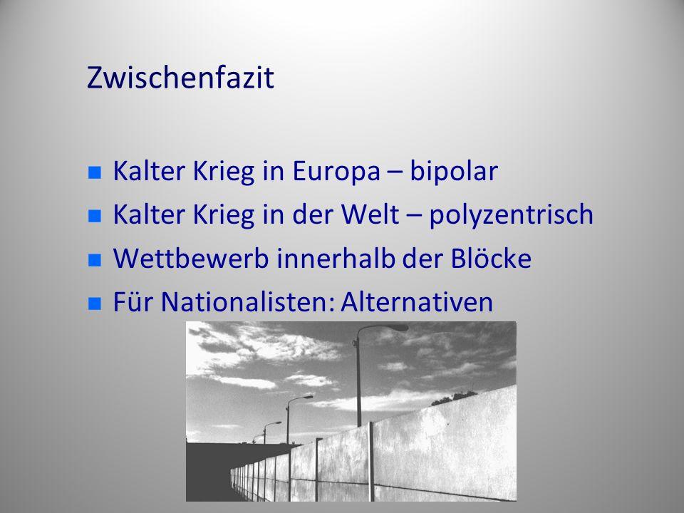 Zwischenfazit Kalter Krieg in Europa – bipolar Kalter Krieg in der Welt – polyzentrisch Wettbewerb innerhalb der Blöcke Für Nationalisten: Alternative