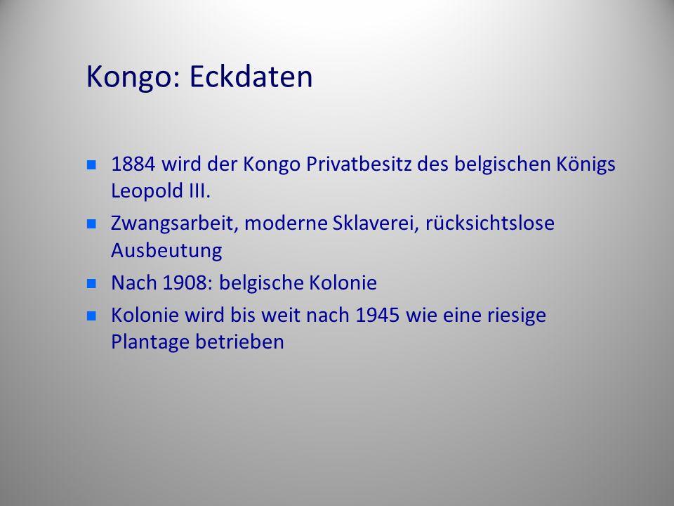 Kongo: Eckdaten 1884 wird der Kongo Privatbesitz des belgischen Königs Leopold III. Zwangsarbeit, moderne Sklaverei, rücksichtslose Ausbeutung Nach 19