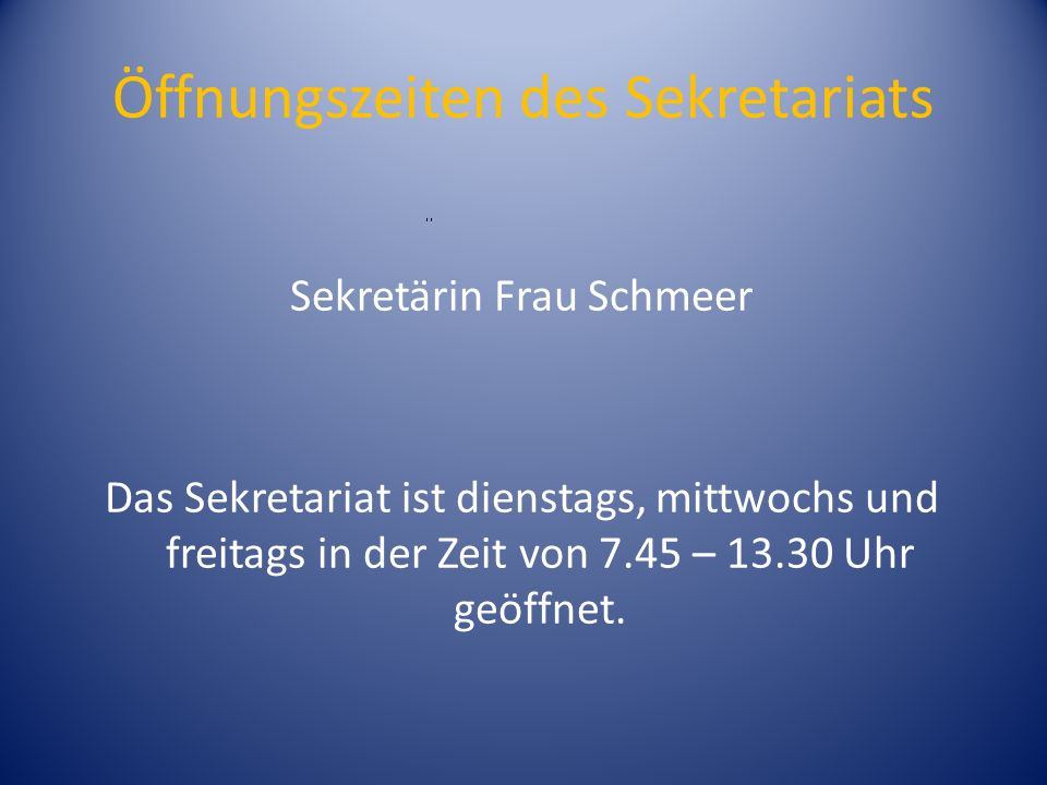 Öffnungszeiten des Sekretariats Sekretärin Frau Schmeer Das Sekretariat ist dienstags, mittwochs und freitags in der Zeit von 7.45 – 13.30 Uhr geöffnet.