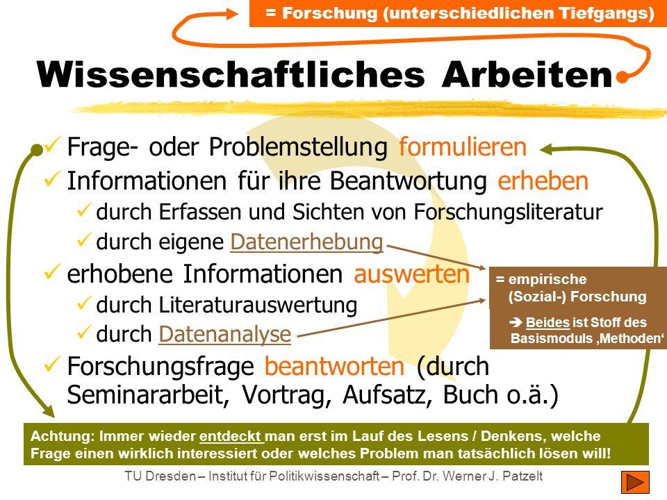 TU Dresden – Institut für Politikwissenschaft – Prof. Dr. Werner J. Patzelt Wissenschaftliches Arbeiten Frage- oder Problemstellung formulieren Inform