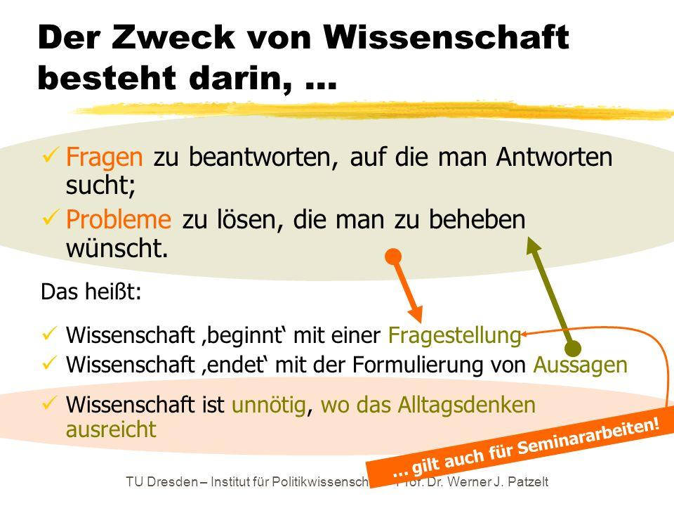 TU Dresden – Institut für Politikwissenschaft – Prof. Dr. Werner J. Patzelt Der Zweck von Wissenschaft besteht darin,... Fragen zu beantworten, auf di