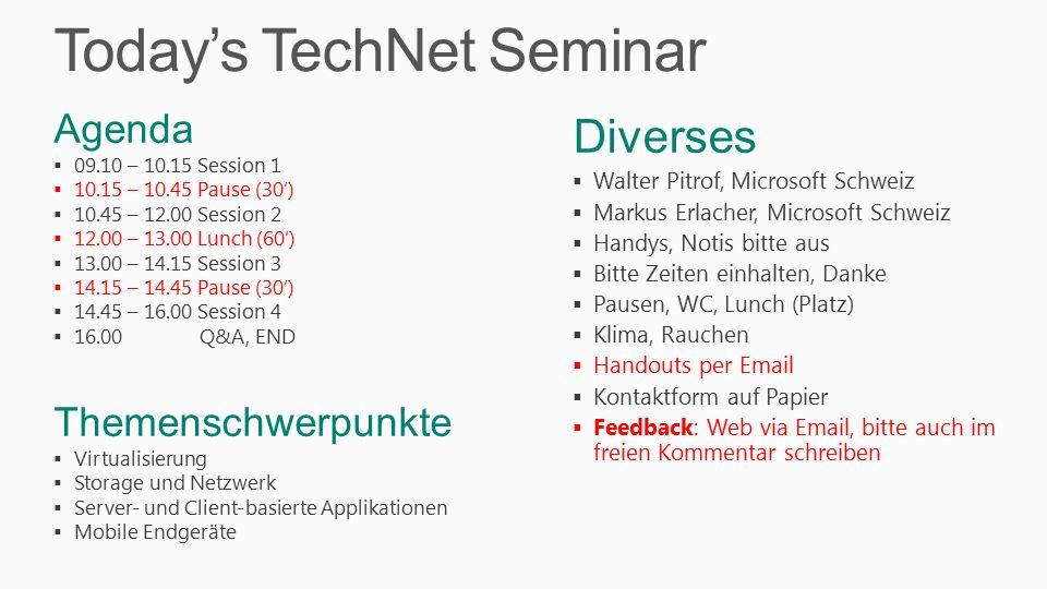 Today's TechNet Seminar Diverses  Walter Pitrof, Microsoft Schweiz  Markus Erlacher, Microsoft Schweiz  Handys, Notis bitte aus  Bitte Zeiten einhalten, Danke  Pausen, WC, Lunch (Platz)  Klima, Rauchen  Handouts per Email  Kontaktform auf Papier  Feedback: Web via Email, bitte auch im freien Kommentar schreiben Agenda  09.10 – 10.15 Session 1  10.15 – 10.45 Pause (30')  10.45 – 12.00 Session 2  12.00 – 13.00 Lunch (60')  13.00 – 14.15 Session 3  14.15 – 14.45 Pause (30')  14.45 – 16.00 Session 4  16.00 Q&A, END Themenschwerpunkte  Virtualisierung  Storage und Netzwerk  Server- und Client-basierte Applikationen  Mobile Endgeräte