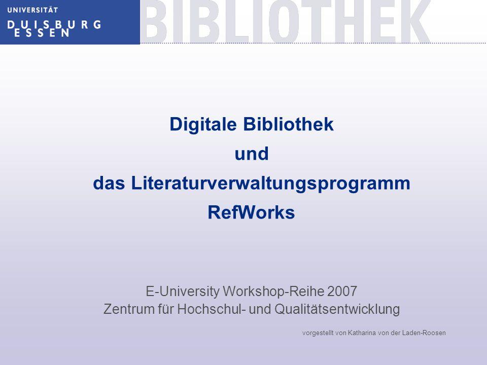 Digitale Bibliothek und das Literaturverwaltungsprogramm RefWorks E-University Workshop-Reihe 2007 Zentrum für Hochschul- und Qualitätsentwicklung vorgestellt von Katharina von der Laden-Roosen