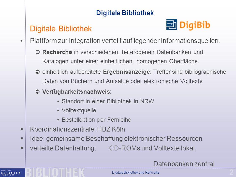 Digitale Bibliothek und RefWorks 2 Digitale Bibliothek Plattform zur Integration verteilt aufliegender Informationsquellen :  Recherche in verschiedenen, heterogenen Datenbanken und Katalogen unter einer einheitlichen, homogenen Oberfläche  einheitlich aufbereitete Ergebnisanzeige: Treffer sind bibliographische Daten von Büchern und Aufsätze oder elektronische Volltexte  Verfügbarkeitsnachweis: Standort in einer Bibliothek in NRW Volltextquelle Bestelloption per Fernleihe  Koordinationszentrale: HBZ Köln  Idee: gemeinsame Beschaffung elektronischer Ressourcen  verteilte Datenhaltung: CD-ROMs und Volltexte lokal, Datenbanken zentral