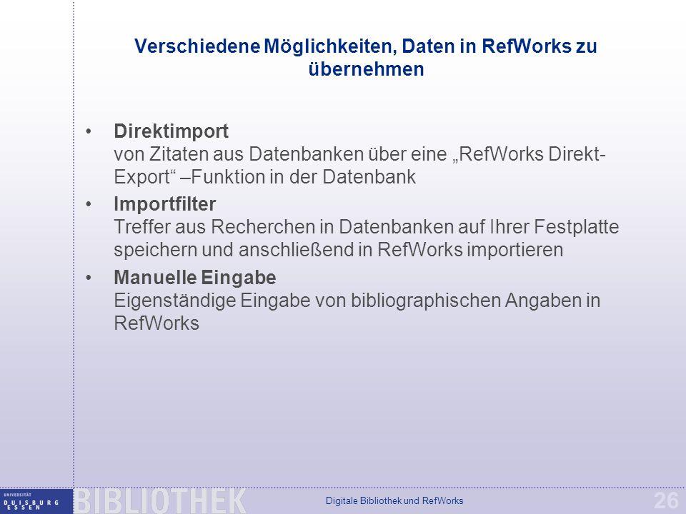 """Digitale Bibliothek und RefWorks 26 Verschiedene Möglichkeiten, Daten in RefWorks zu übernehmen Direktimport von Zitaten aus Datenbanken über eine """"RefWorks Direkt- Export –Funktion in der Datenbank Importfilter Treffer aus Recherchen in Datenbanken auf Ihrer Festplatte speichern und anschließend in RefWorks importieren Manuelle Eingabe Eigenständige Eingabe von bibliographischen Angaben in RefWorks"""