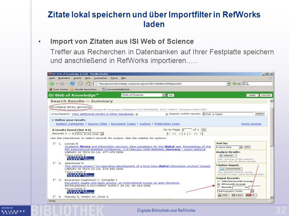 Digitale Bibliothek und RefWorks 32 Zitate lokal speichern und über Importfilter in RefWorks laden Import von Zitaten aus ISI Web of Science Treffer aus Recherchen in Datenbanken auf Ihrer Festplatte speichern und anschließend in RefWorks importieren…..
