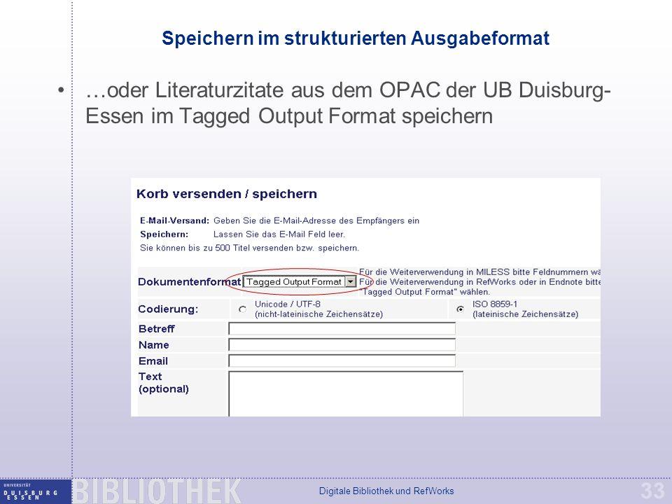 Digitale Bibliothek und RefWorks 33 Speichern im strukturierten Ausgabeformat …oder Literaturzitate aus dem OPAC der UB Duisburg- Essen im Tagged Output Format speichern