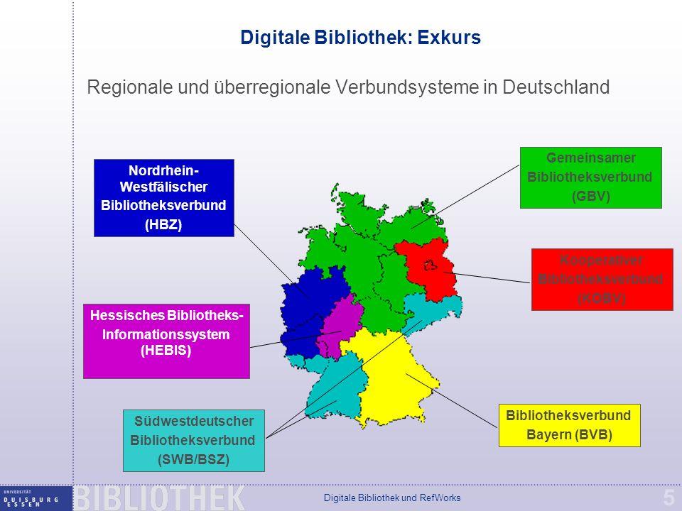 Digitale Bibliothek und RefWorks 5 Digitale Bibliothek: Exkurs Regionale und überregionale Verbundsysteme in Deutschland Gemeinsamer Bibliotheksverbund (GBV) Kooperativer Bibliotheksverbund (KOBV) Bibliotheksverbund Bayern (BVB) Südwestdeutscher Bibliotheksverbund (SWB/BSZ) Hessisches Bibliotheks- Informationssystem (HEBIS) Nordrhein- Westfälischer Bibliotheksverbund (HBZ)
