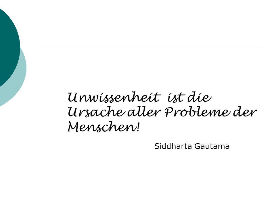 Unwissenheit ist die Ursache aller Probleme der Menschen! Siddharta Gautama