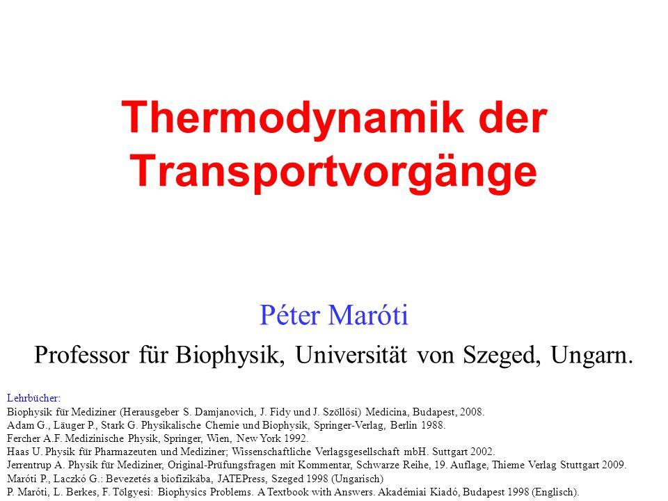 Thermodynamik der Transportvorgänge Péter Maróti Professor für Biophysik, Universität von Szeged, Ungarn. Lehrbücher: Biophysik für Mediziner (Herausg