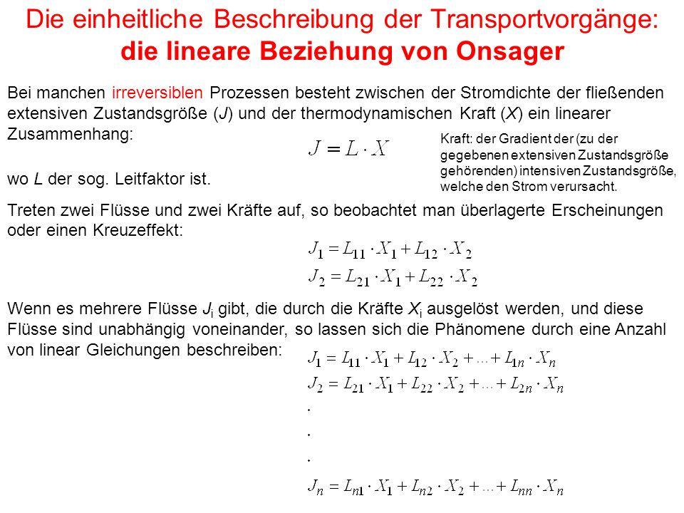 Die einheitliche Beschreibung der Transportvorgänge: die lineare Beziehung von Onsager Bei manchen irreversiblen Prozessen besteht zwischen der Stromdichte der fließenden extensiven Zustandsgröße (J) und der thermodynamischen Kraft (X) ein linearer Zusammenhang: wo L der sog.