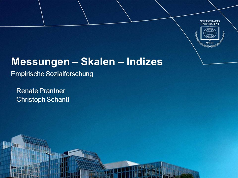 Messungen – Skalen – Indizes Empirische Sozialforschung Renate Prantner Christoph Schantl