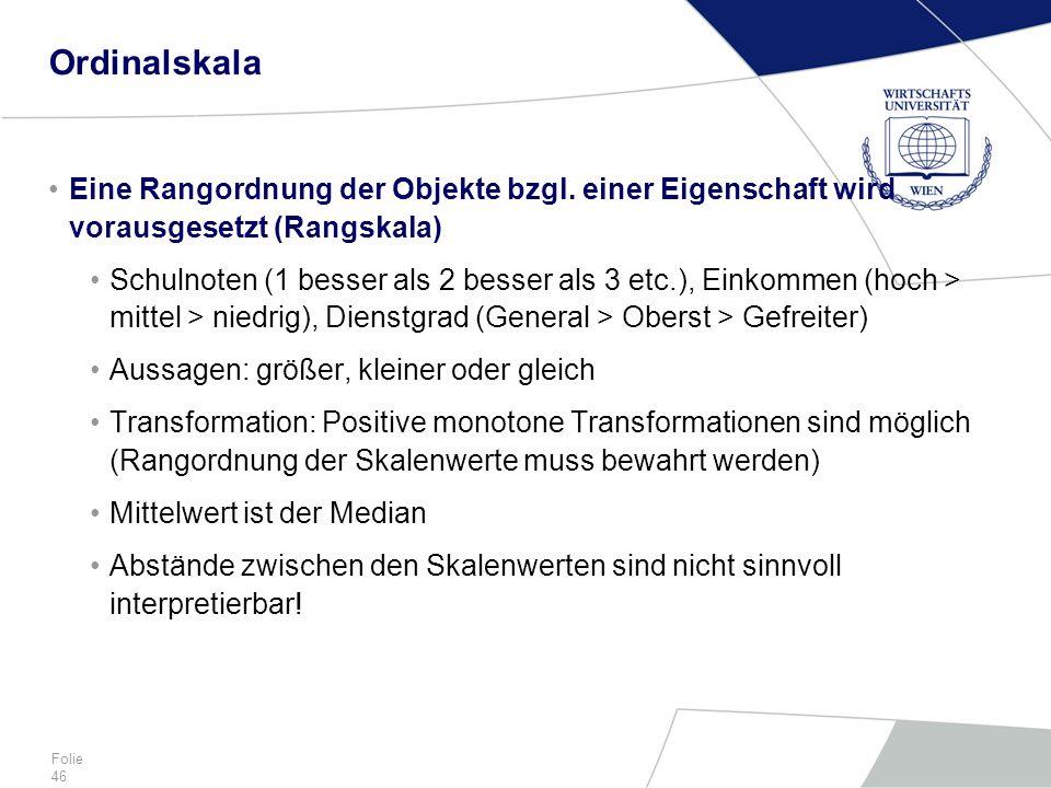 Folie 46 Ordinalskala Eine Rangordnung der Objekte bzgl. einer Eigenschaft wird vorausgesetzt (Rangskala) Schulnoten (1 besser als 2 besser als 3 etc.
