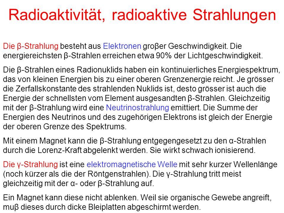 Radioaktivität, radioaktive Strahlungen Die β-Strahlung besteht aus Elektronen groβer Geschwindigkeit. Die energiereichsten β-Strahlen erreichen etwa