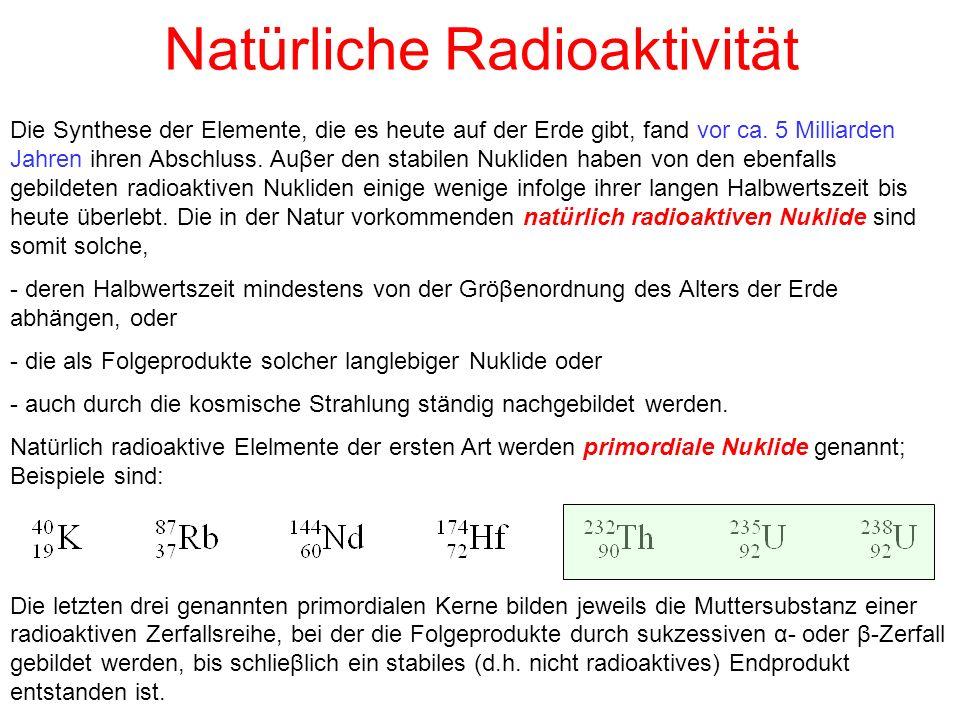 Natürliche Radioaktivität Die Synthese der Elemente, die es heute auf der Erde gibt, fand vor ca. 5 Milliarden Jahren ihren Abschluss. Auβer den stabi