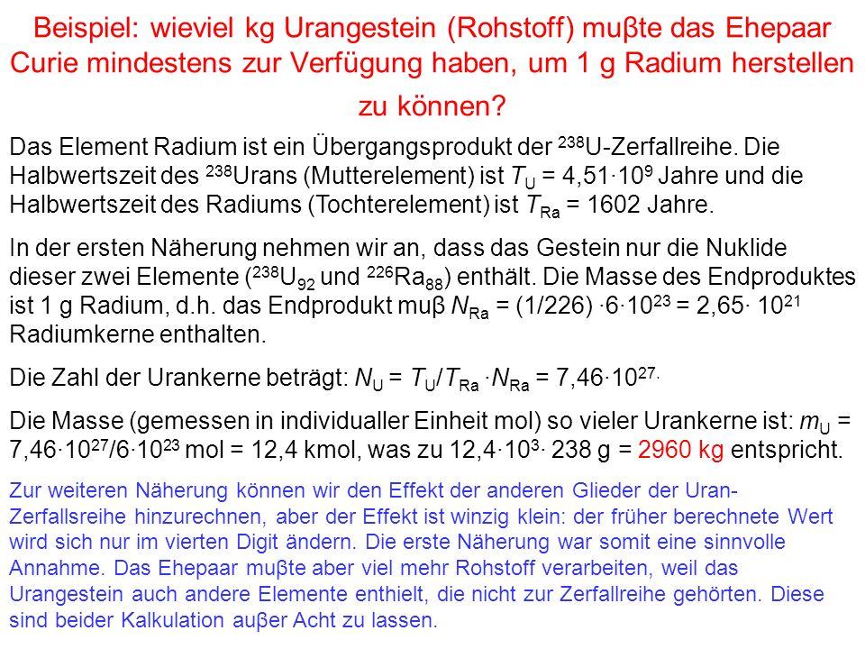 Beispiel: wieviel kg Urangestein (Rohstoff) muβte das Ehepaar Curie mindestens zur Verfügung haben, um 1 g Radium herstellen zu können? Das Element Ra