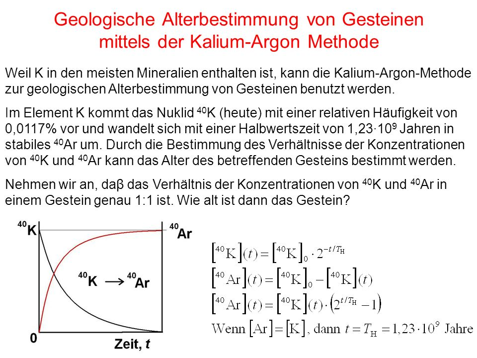 Geologische Alterbestimmung von Gesteinen mittels der Kalium-Argon Methode Weil K in den meisten Mineralien enthalten ist, kann die Kalium-Argon-Methode zur geologischen Alterbestimmung von Gesteinen benutzt werden.