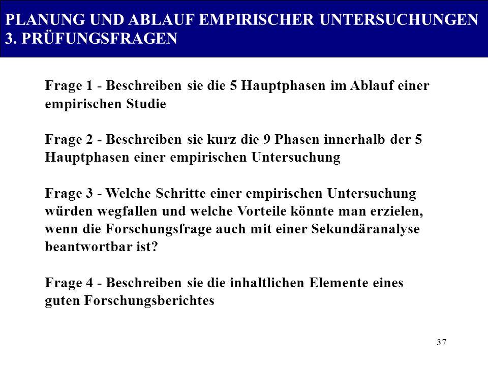 37 PLANUNG UND ABLAUF EMPIRISCHER UNTERSUCHUNGEN 3. PRÜFUNGSFRAGEN Frage 1 - Beschreiben sie die 5 Hauptphasen im Ablauf einer empirischen Studie Frag