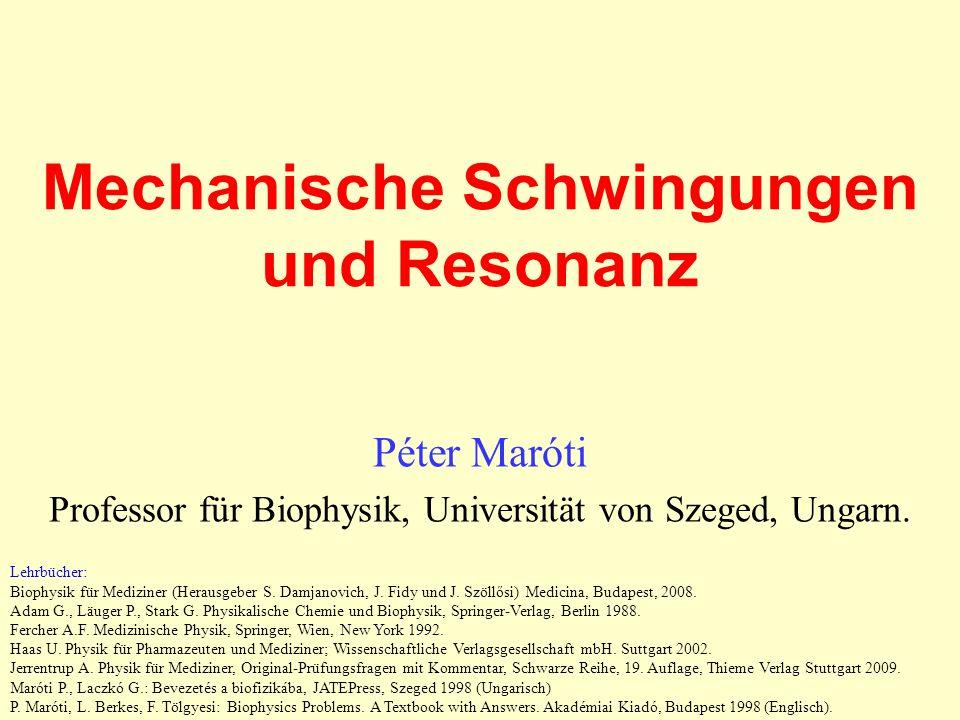Mechanische Schwingungen und Resonanz Péter Maróti Professor für Biophysik, Universität von Szeged, Ungarn. Lehrbücher: Biophysik für Mediziner (Herau