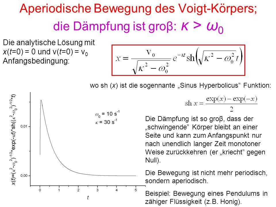 Aperiodische Bewegung des Voigt-Körpers; die Dämpfung ist groβ: κ > ω 0 Die analytische Lösung mit x(t=0) = 0 und v(t=0) = v 0 Anfangsbedingung: wo sh