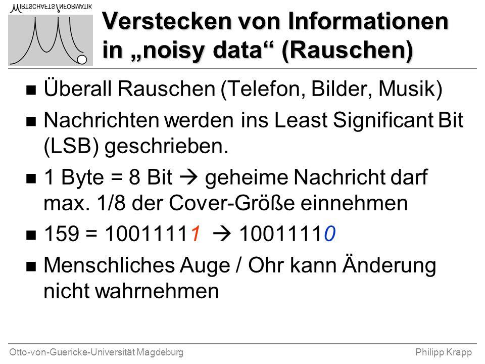 """Otto-von-Guericke-Universität MagdeburgPhilipp Krapp Verstecken von Informationen in """"noisy data (Rauschen) n Überall Rauschen (Telefon, Bilder, Musik) n Nachrichten werden ins Least Significant Bit (LSB) geschrieben."""