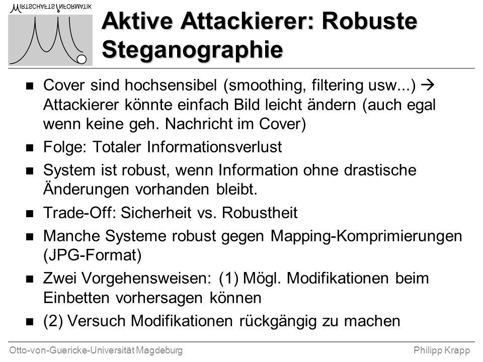 Otto-von-Guericke-Universität MagdeburgPhilipp Krapp Aktive Attackierer: Robuste Steganographie n Cover sind hochsensibel (smoothing, filtering usw...)  Attackierer könnte einfach Bild leicht ändern (auch egal wenn keine geh.