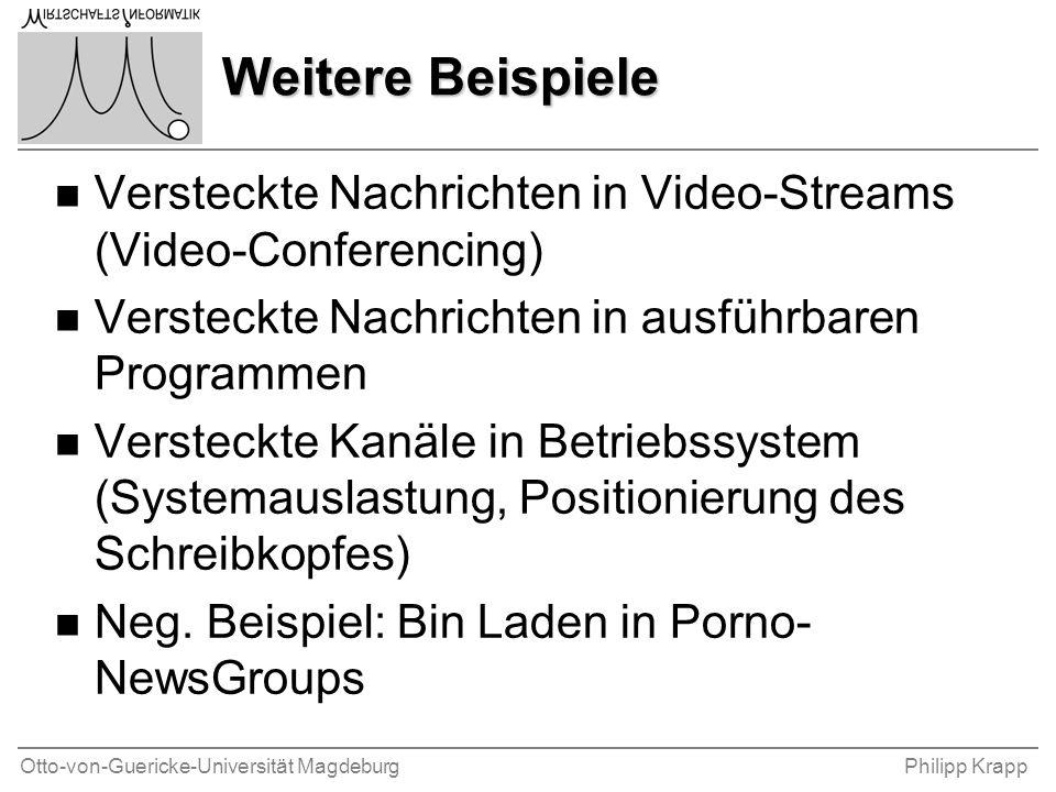 Otto-von-Guericke-Universität MagdeburgPhilipp Krapp Weitere Beispiele n Versteckte Nachrichten in Video-Streams (Video-Conferencing) n Versteckte Nachrichten in ausführbaren Programmen n Versteckte Kanäle in Betriebssystem (Systemauslastung, Positionierung des Schreibkopfes) n Neg.