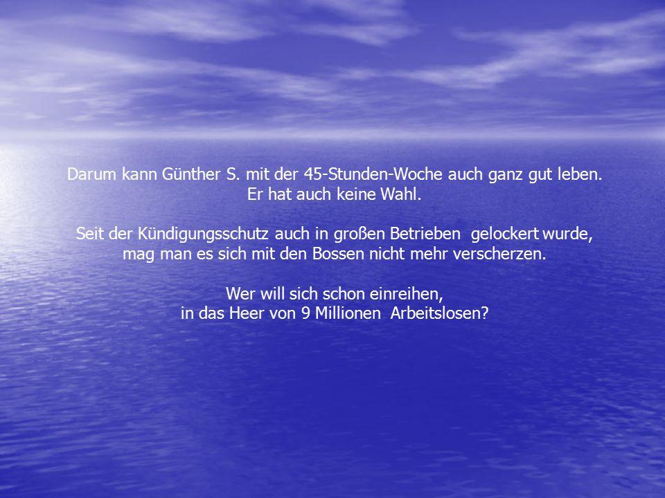 Darum kann Günther S. mit der 45-Stunden-Woche auch ganz gut leben. Er hat auch keine Wahl. Seit der Kündigungsschutz auch in großen Betrieben gelocke