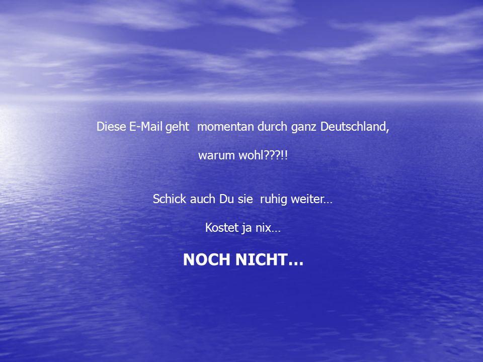 Diese E-Mail geht momentan durch ganz Deutschland, warum wohl???!! Schick auch Du sie ruhig weiter… Kostet ja nix… NOCH NICHT…
