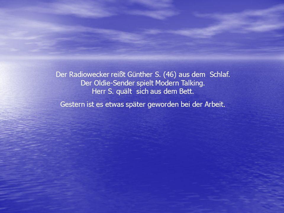 Der Radiowecker reißt Günther S. (46) aus dem Schlaf. Der Oldie-Sender spielt Modern Talking. Herr S. quält sich aus dem Bett. Gestern ist es etwas sp