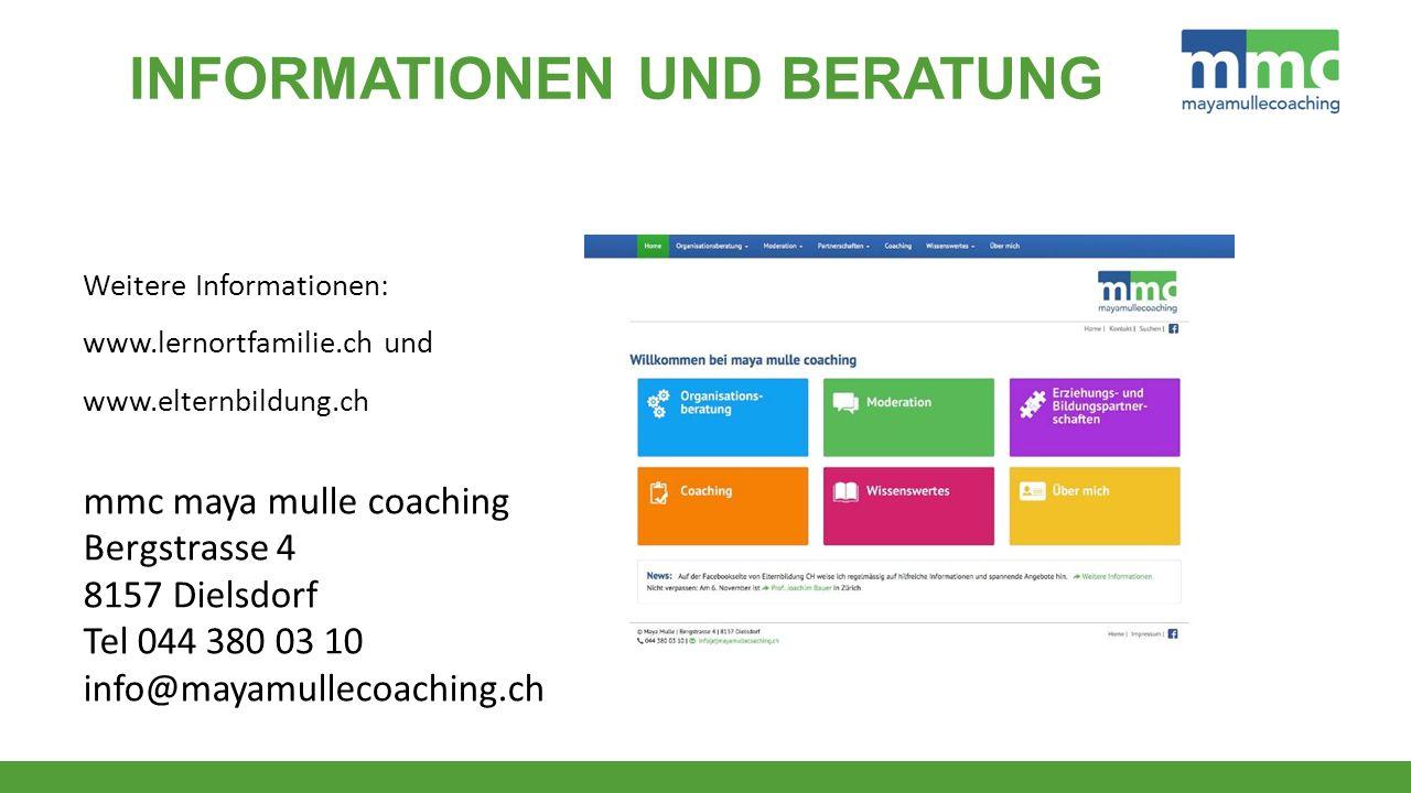 Weitere Informationen: www.lernortfamilie.ch und www.elternbildung.ch mmc maya mulle coaching Bergstrasse 4 8157 Dielsdorf Tel 044 380 03 10 info@mayamullecoaching.ch INFORMATIONEN UND BERATUNG