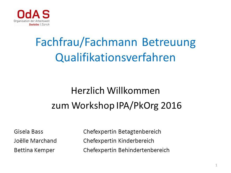 1 Fachfrau/Fachmann Betreuung Qualifikationsverfahren Herzlich Willkommen zum Workshop IPA/PkOrg 2016 Gisela BassChefexpertin Betagtenbereich Joëlle M