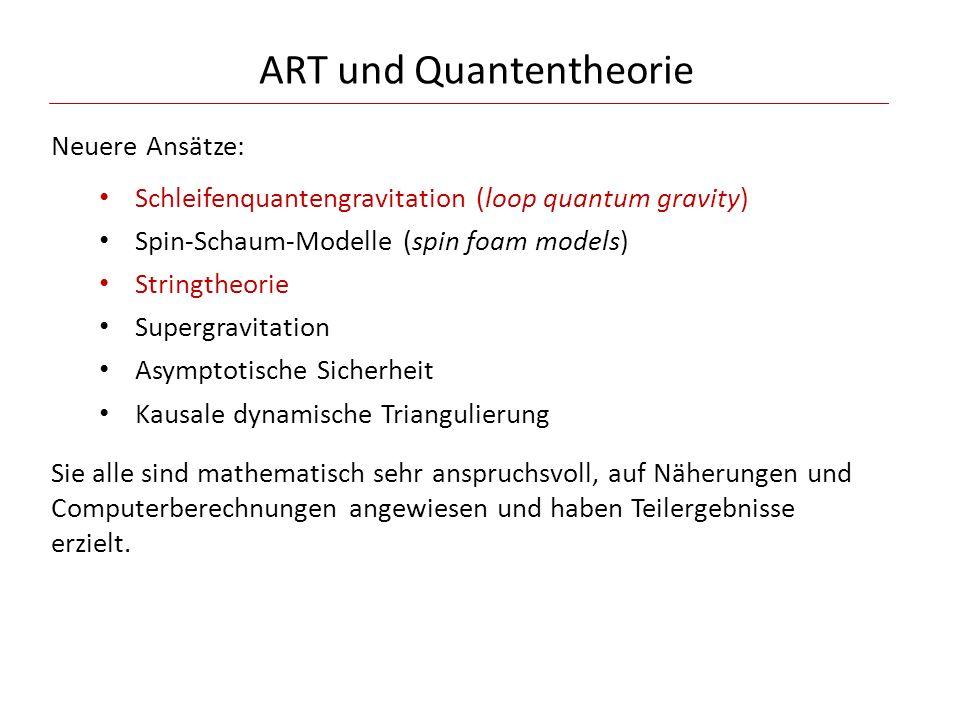 ART und Quantentheorie Neuere Ansätze: Schleifenquantengravitation (loop quantum gravity) Spin-Schaum-Modelle (spin foam models) Stringtheorie Supergr