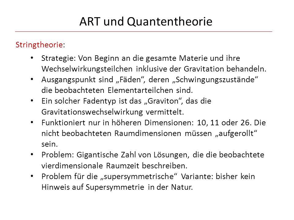 ART und Quantentheorie Stringtheorie: Strategie: Von Beginn an die gesamte Materie und ihre Wechselwirkungsteilchen inklusive der Gravitation behandel